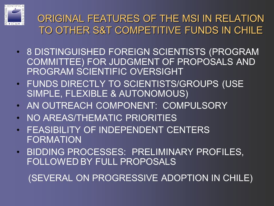 ORIGINAL FEATURES OF THE MSI IN RELATION TO OTHER S&T COMPETITIVE FUNDS IN CHILE 8 DISTINGUISHED FOREIGN SCIENTISTS (PROGRAM COMMITTEE) FOR JUDGMENT OF PROPOSALS AND PROGRAM SCIENTIFIC OVERSIGHT FUNDS DIRECTLY TO SCIENTISTS/GROUPS (USE SIMPLE, FLEXIBLE & AUTONOMOUS) AN OUTREACH COMPONENT: COMPULSORY NO AREAS/THEMATIC PRIORITIES FEASIBILITY OF INDEPENDENT CENTERS FORMATION BIDDING PROCESSES: PRELIMINARY PROFILES, FOLLOWED BY FULL PROPOSALS (SEVERAL ON PROGRESSIVE ADOPTION IN CHILE)