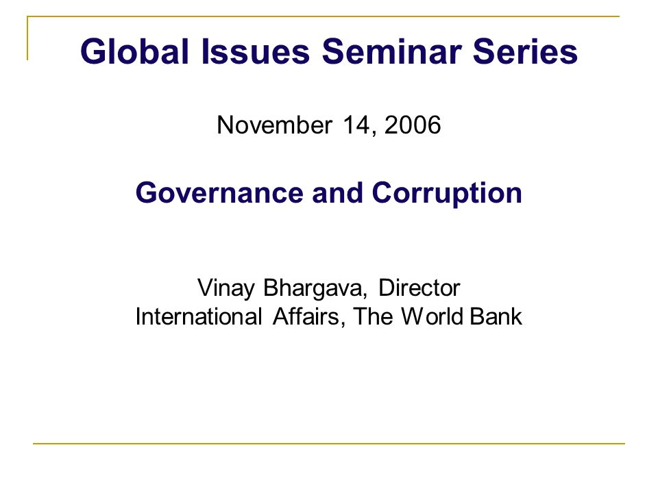 Global Issues Seminar Series November 14, 2006 Governance and Corruption Vinay Bhargava, Director International Affairs, The World Bank