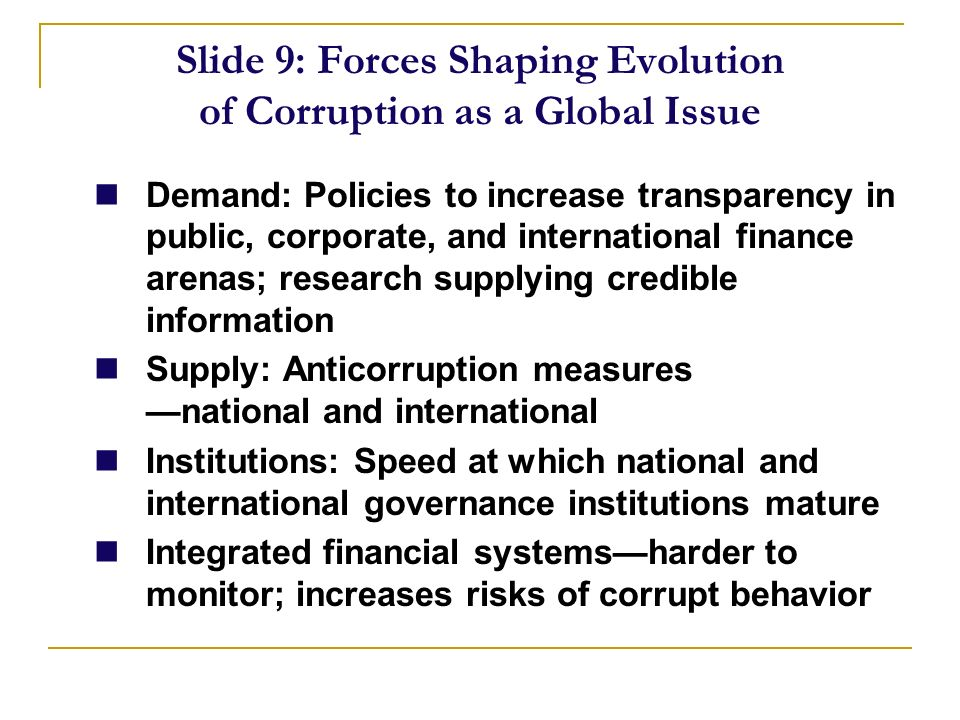 Slide 9: Forces Shaping Evolution of Corruption as a Global Issue Demand: Policies to increase transparency in public, corporate, and international finance arenas; research supplying credible information Supply: Anticorruption measures national and international Institutions: Speed at which national and international governance institutions mature Integrated financial systemsharder to monitor; increases risks of corrupt behavior