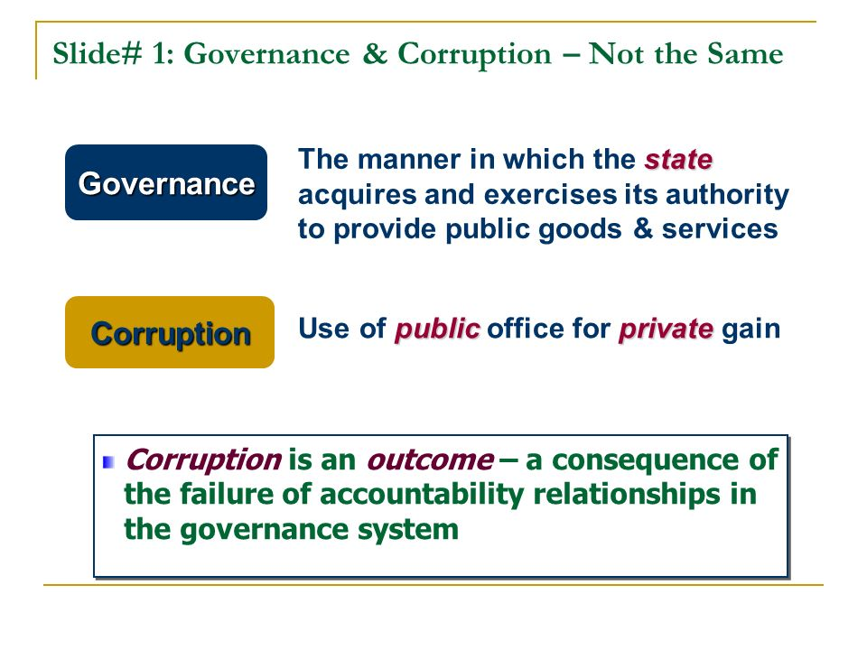 Slide# 1: Governance & Corruption – Not the Same state The manner in which the state acquires and exercises its authority to provide public goods & services publicprivate Use of public office for private gain Governance Corruption Corruption is an outcome – a consequence of the failure of accountability relationships in the governance system