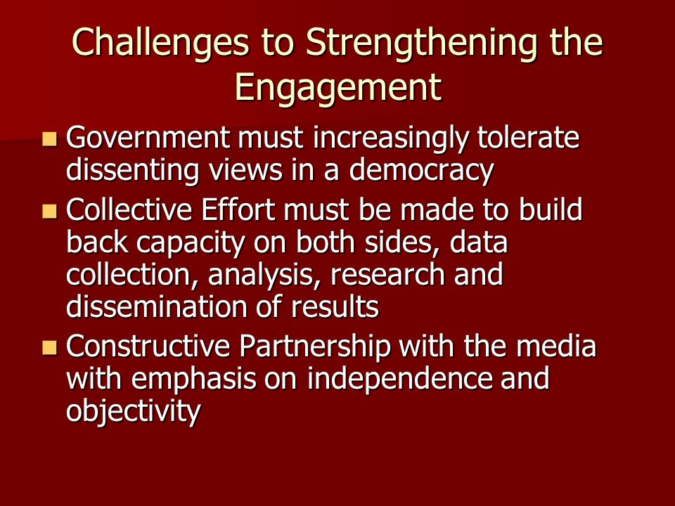 Challenges to Strengthening the Engagement Government must increasingly tolerate dissenting views in a democracy Government must increasingly tolerate dissenting views in a democracy Collective Effort must be made to build back capacity on both sides, data collection, analysis, research and dissemination of results Collective Effort must be made to build back capacity on both sides, data collection, analysis, research and dissemination of results Constructive Partnership with the media with emphasis on independence and objectivity Constructive Partnership with the media with emphasis on independence and objectivity