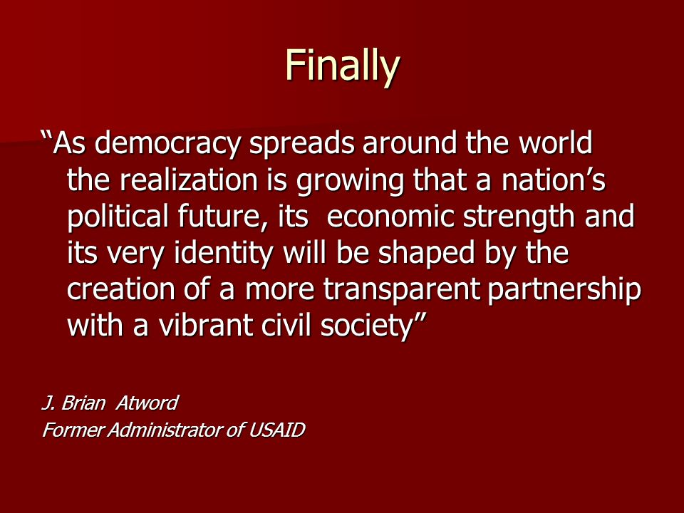 Finally As democracy spreads around the world the realization is growing that a nations political future, its economic strength and its very identity will be shaped by the creation of a more transparent partnership with a vibrant civil society J.