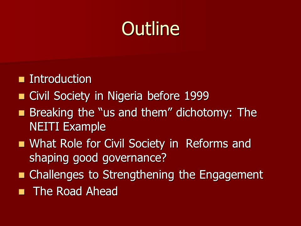 Outline Introduction Introduction Civil Society in Nigeria before 1999 Civil Society in Nigeria before 1999 Breaking the us and them dichotomy: The NEITI Example Breaking the us and them dichotomy: The NEITI Example What Role for Civil Society in Reforms and shaping good governance.