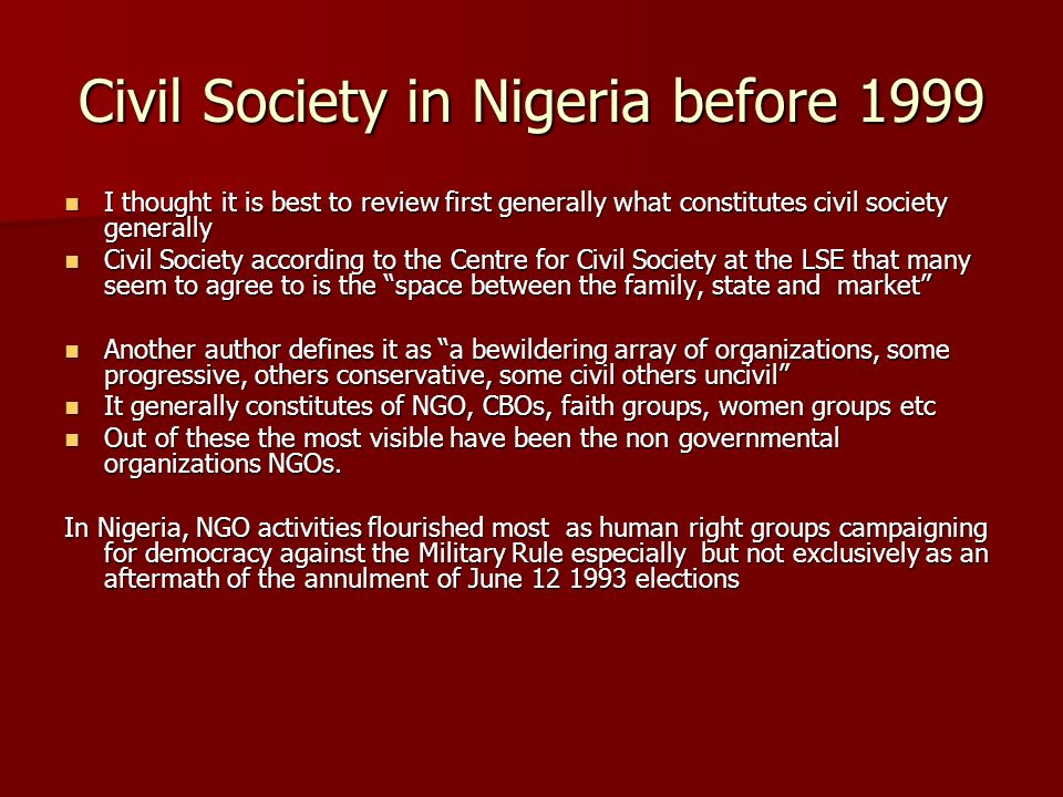 Civil Society in Nigeria before 1999 I thought it is best to review first generally what constitutes civil society generally I thought it is best to review first generally what constitutes civil society generally Civil Society according to the Centre for Civil Society at the LSE that many seem to agree to is the space between the family, state and market Civil Society according to the Centre for Civil Society at the LSE that many seem to agree to is the space between the family, state and market Another author defines it as a bewildering array of organizations, some progressive, others conservative, some civil others uncivil Another author defines it as a bewildering array of organizations, some progressive, others conservative, some civil others uncivil It generally constitutes of NGO, CBOs, faith groups, women groups etc It generally constitutes of NGO, CBOs, faith groups, women groups etc Out of these the most visible have been the non governmental organizations NGOs.
