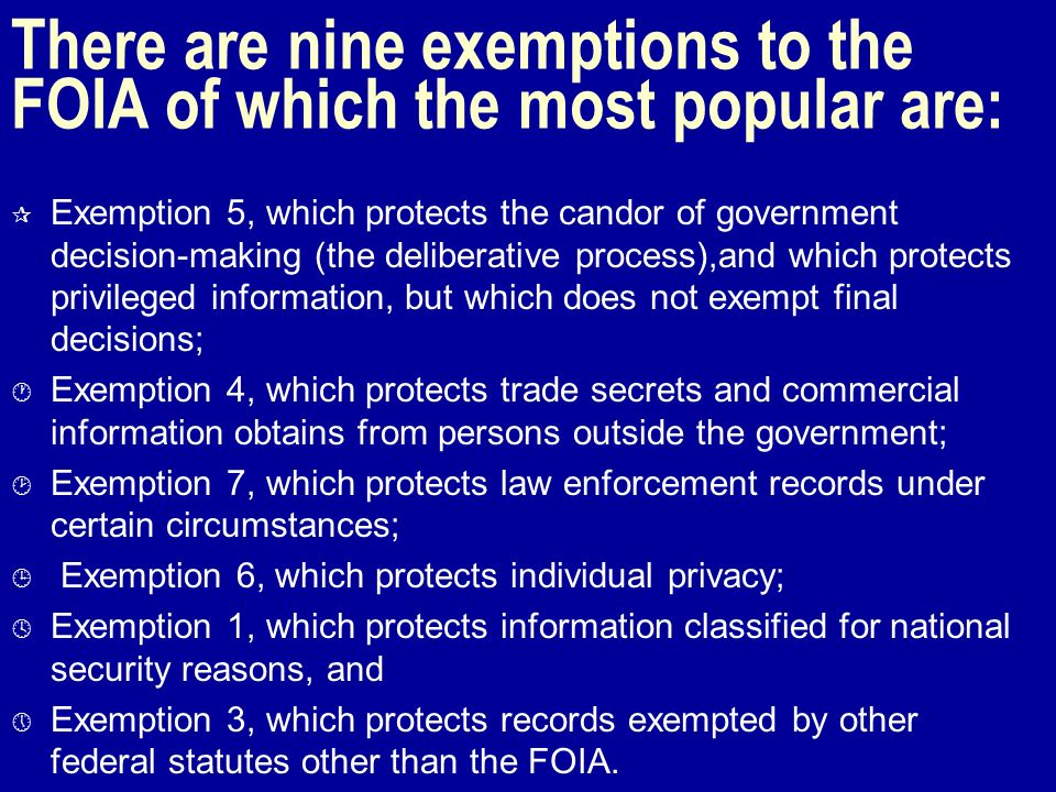 There are nine exemptions to the FOIA of which the most popular are: ¶ Exemption 5, which protects the candor of government decision-making (the deliberative process),and which protects privileged information, but which does not exempt final decisions; · Exemption 4, which protects trade secrets and commercial information obtains from persons outside the government; ¸ Exemption 7, which protects law enforcement records under certain circumstances; ¹ Exemption 6, which protects individual privacy; º Exemption 1, which protects information classified for national security reasons, and » Exemption 3, which protects records exempted by other federal statutes other than the FOIA.