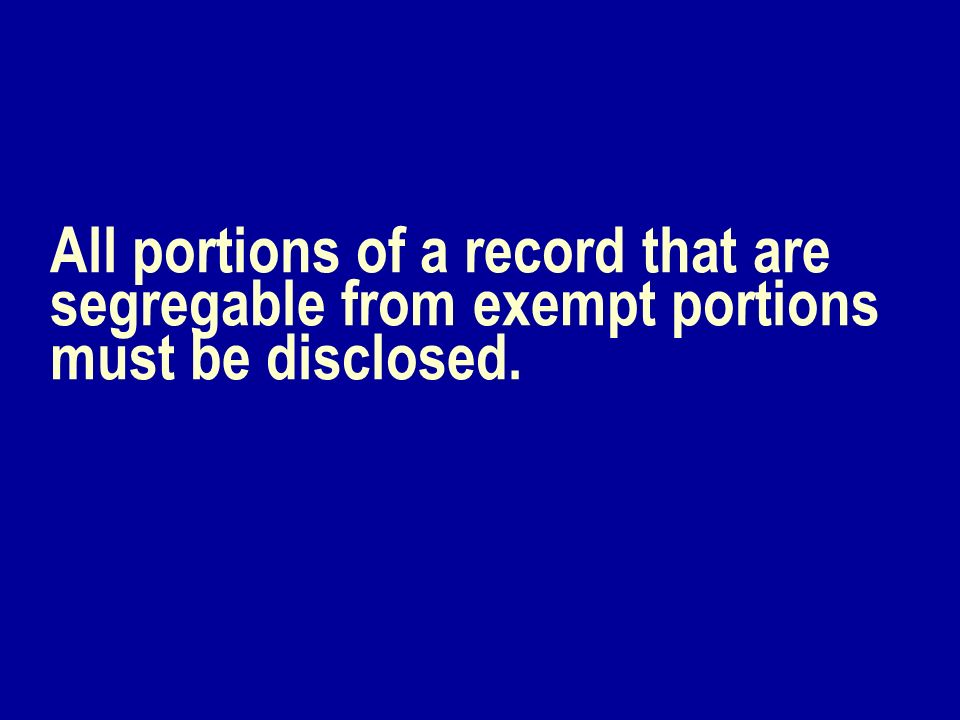 All portions of a record that are segregable from exempt portions must be disclosed.