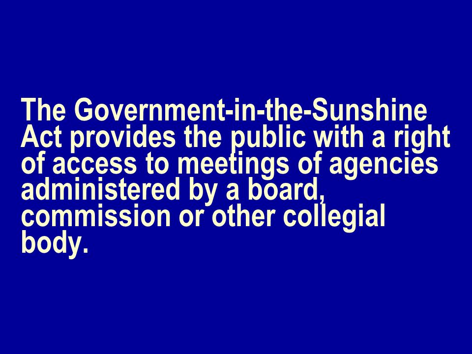 The Government-in-the-Sunshine Act provides the public with a right of access to meetings of agencies administered by a board, commission or other collegial body.