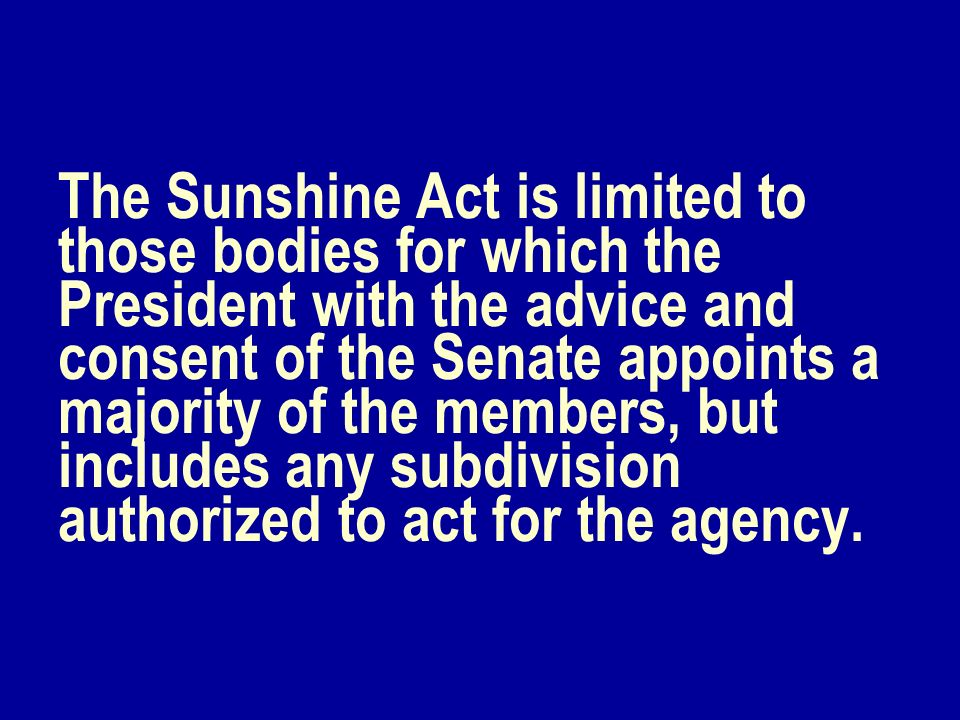 The Sunshine Act is limited to those bodies for which the President with the advice and consent of the Senate appoints a majority of the members, but includes any subdivision authorized to act for the agency.