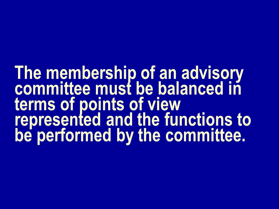 The membership of an advisory committee must be balanced in terms of points of view represented and the functions to be performed by the committee.