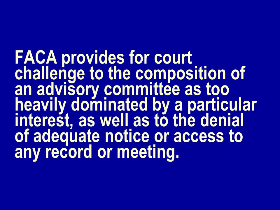 FACA provides for court challenge to the composition of an advisory committee as too heavily dominated by a particular interest, as well as to the denial of adequate notice or access to any record or meeting.