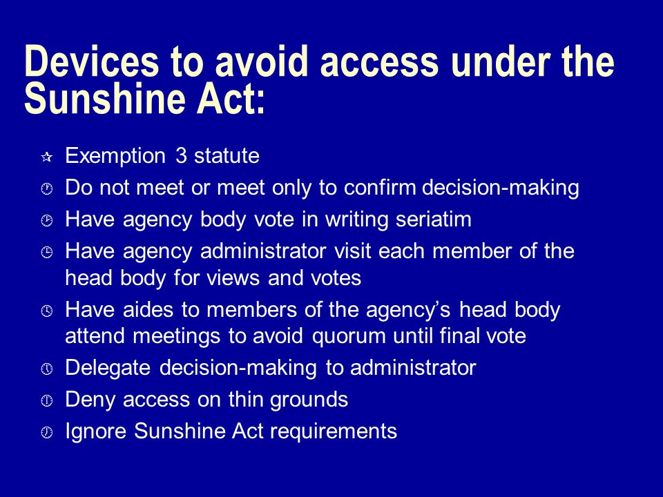 Devices to avoid access under the Sunshine Act: ¶ Exemption 3 statute · Do not meet or meet only to confirm decision-making ¸ Have agency body vote in writing seriatim ¹ Have agency administrator visit each member of the head body for views and votes º Have aides to members of the agencys head body attend meetings to avoid quorum until final vote » Delegate decision-making to administrator ¼ Deny access on thin grounds ½ Ignore Sunshine Act requirements