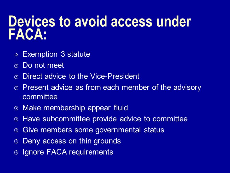Devices to avoid access under FACA: ¶ Exemption 3 statute · Do not meet ¸ Direct advice to the Vice-President ¹ Present advice as from each member of the advisory committee º Make membership appear fluid » Have subcommittee provide advice to committee ¼ Give members some governmental status ½ Deny access on thin grounds ¾ Ignore FACA requirements