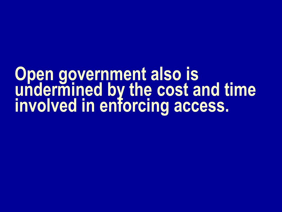 Open government also is undermined by the cost and time involved in enforcing access.