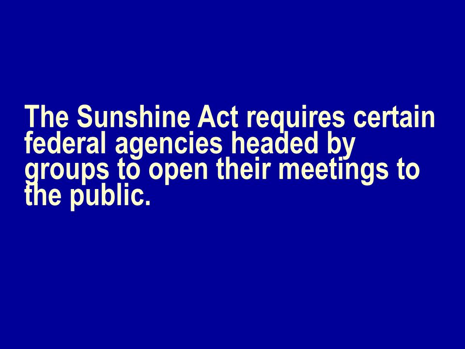 The Sunshine Act requires certain federal agencies headed by groups to open their meetings to the public.