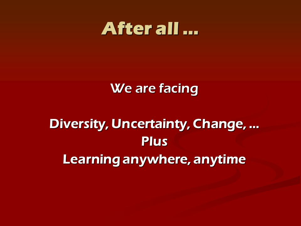 After all … We are facing Diversity, Uncertainty, Change, … Plus Learning anywhere, anytime