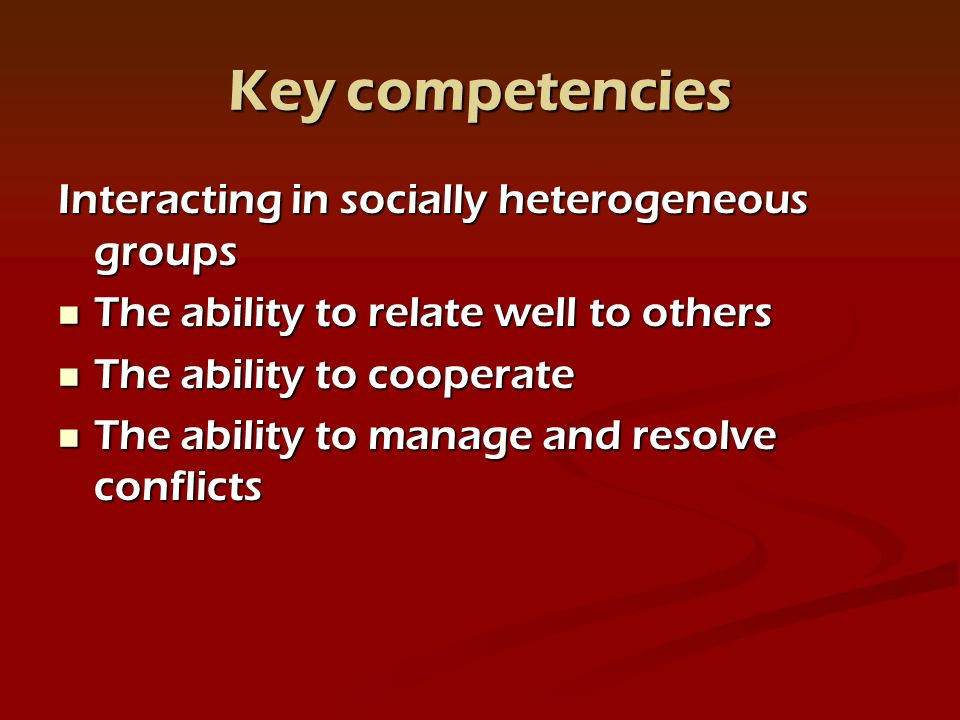 Key competencies Interacting in socially heterogeneous groups The ability to relate well to others The ability to relate well to others The ability to cooperate The ability to cooperate The ability to manage and resolve conflicts The ability to manage and resolve conflicts
