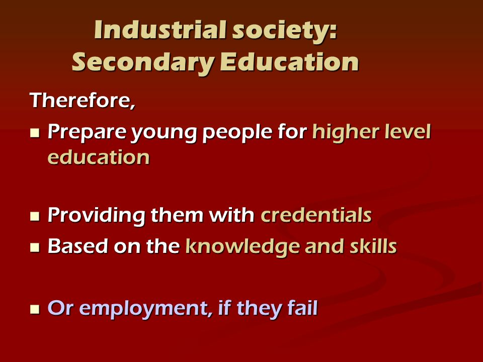 Industrial society: Secondary Education Therefore, Prepare young people for higher level education Prepare young people for higher level education Providing them with credentials Providing them with credentials Based on the knowledge and skills Based on the knowledge and skills Or employment, if they fail Or employment, if they fail