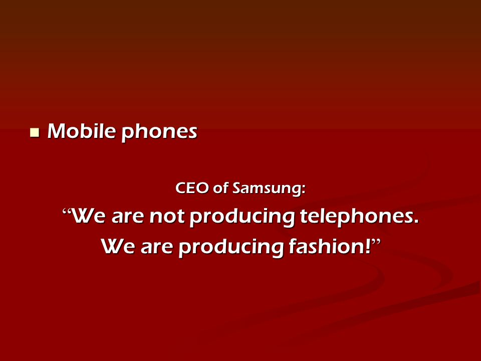 Mobile phones Mobile phones CEO of Samsung: We are not producing telephones.