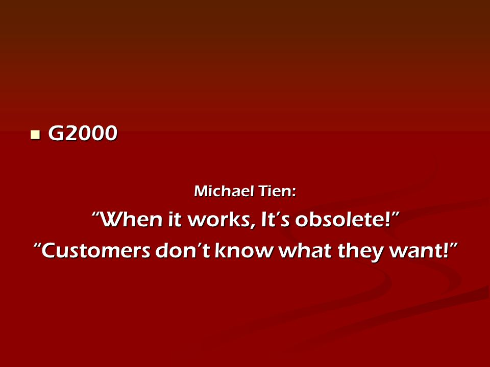 G2000 G2000 Michael Tien: When it works, Its obsolete! Customers dont know what they want!
