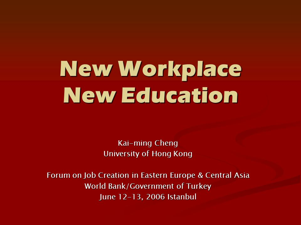 New Workplace New Education Kai-ming Cheng University of Hong Kong Forum on Job Creation in Eastern Europe & Central Asia World Bank/Government of Turkey June 12-13, 2006 Istanbul