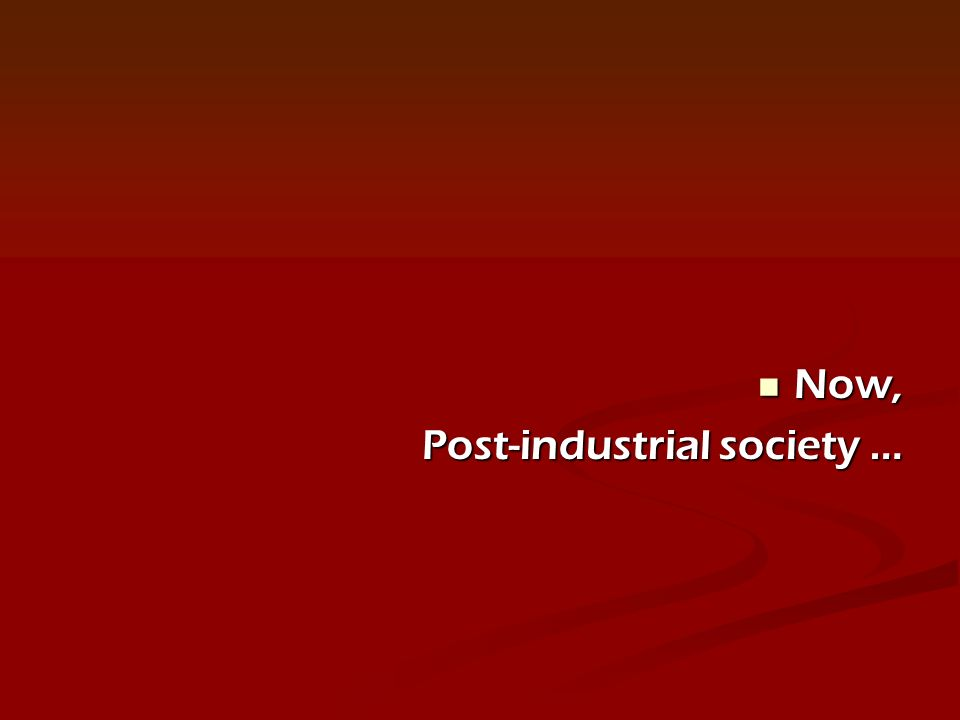 Now, Now, Post-industrial society …