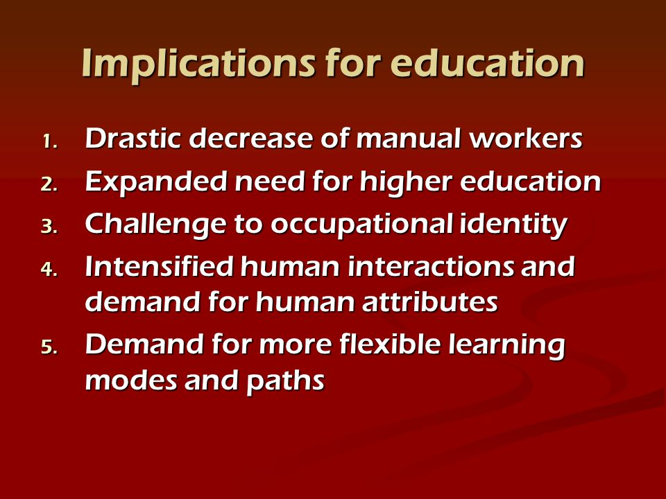 Implications for education 1. Drastic decrease of manual workers 2.