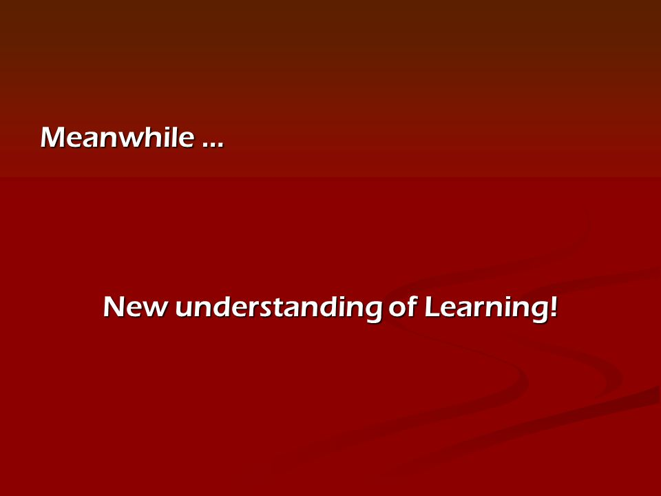 Meanwhile … New understanding of Learning!