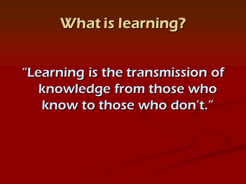 What is learning Learning is the transmission of knowledge from those who know to those who dont.