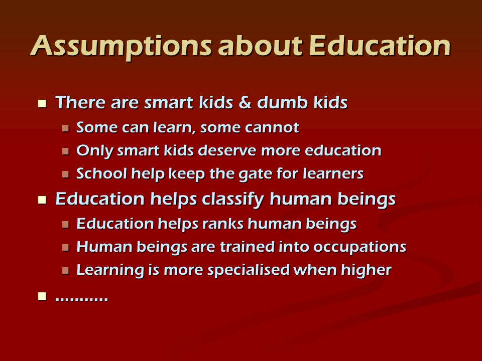 Assumptions about Education There are smart kids & dumb kids There are smart kids & dumb kids Some can learn, some cannot Some can learn, some cannot Only smart kids deserve more education Only smart kids deserve more education School help keep the gate for learners School help keep the gate for learners Education helps classify human beings Education helps classify human beings Education helps ranks human beings Education helps ranks human beings Human beings are trained into occupations Human beings are trained into occupations Learning is more specialised when higher Learning is more specialised when higher ………..