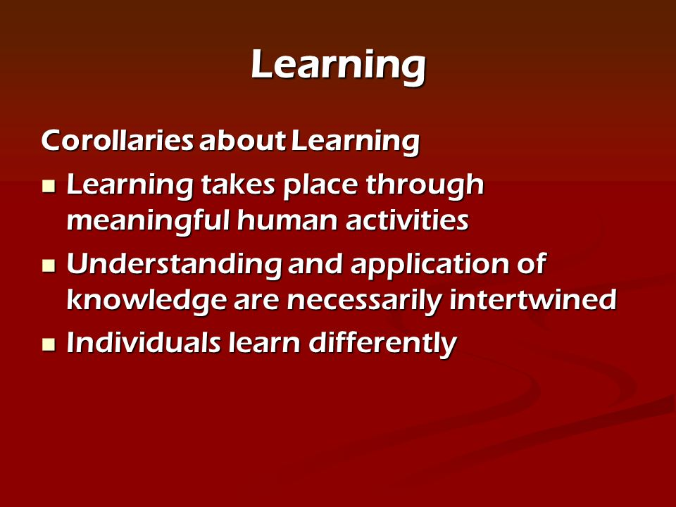 Learning Corollaries about Learning Learning takes place through meaningful human activities Learning takes place through meaningful human activities Understanding and application of knowledge are necessarily intertwined Understanding and application of knowledge are necessarily intertwined Individuals learn differently Individuals learn differently