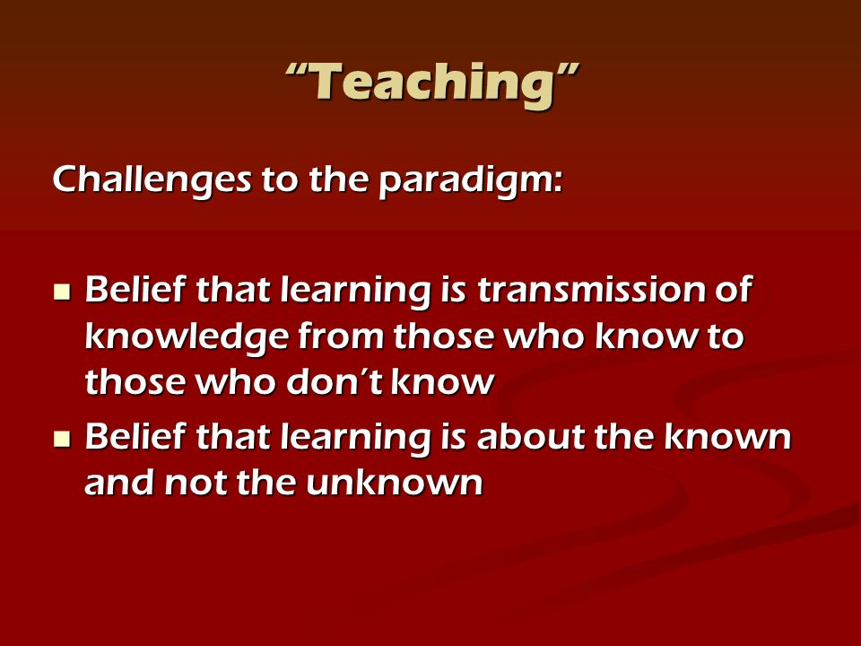 Teaching Challenges to the paradigm: Belief that learning is transmission of knowledge from those who know to those who dont know Belief that learning is transmission of knowledge from those who know to those who dont know Belief that learning is about the known and not the unknown Belief that learning is about the known and not the unknown