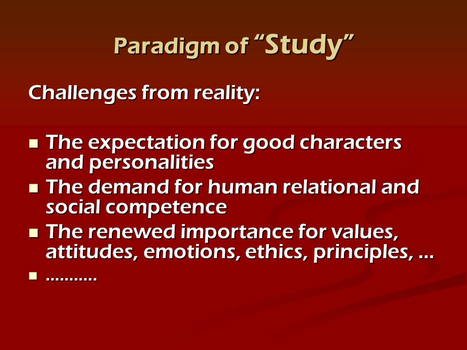 Paradigm of Study Challenges from reality: The expectation for good characters and personalities The expectation for good characters and personalities The demand for human relational and social competence The demand for human relational and social competence The renewed importance for values, attitudes, emotions, ethics, principles, … The renewed importance for values, attitudes, emotions, ethics, principles, … ………..