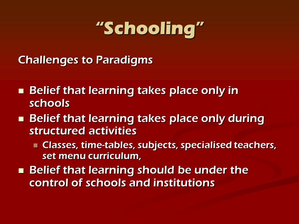 Schooling Challenges to Paradigms Belief that learning takes place only in schools Belief that learning takes place only in schools Belief that learning takes place only during structured activities Belief that learning takes place only during structured activities Classes, time-tables, subjects, specialised teachers, set menu curriculum, Classes, time-tables, subjects, specialised teachers, set menu curriculum, Belief that learning should be under the control of schools and institutions Belief that learning should be under the control of schools and institutions