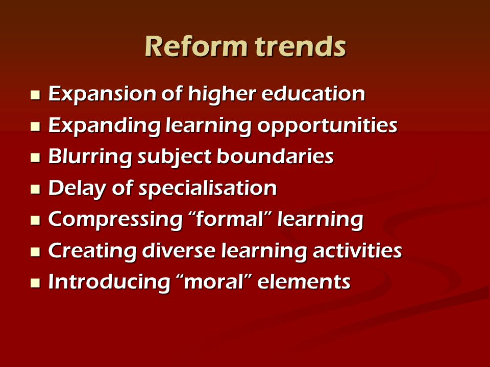 Reform trends Expansion of higher education Expansion of higher education Expanding learning opportunities Expanding learning opportunities Blurring subject boundaries Blurring subject boundaries Delay of specialisation Delay of specialisation Compressing formal learning Compressing formal learning Creating diverse learning activities Creating diverse learning activities Introducing moral elements Introducing moral elements