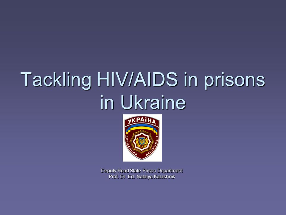 Tackling HIV/AIDS in prisons in Ukraine Deputy Head State Prison Department Prof.