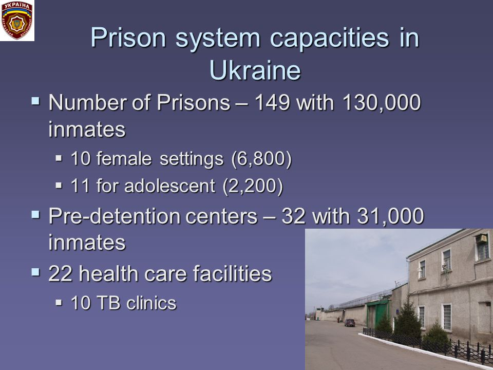 Prison system capacities in Ukraine Number of Prisons – 149 with 130,000 inmates Number of Prisons – 149 with 130,000 inmates 10 female settings (6,800) 10 female settings (6,800) 11 for adolescent (2,200) 11 for adolescent (2,200) Pre-detention centers – 32 with 31,000 inmates Pre-detention centers – 32 with 31,000 inmates 22 health care facilities 22 health care facilities 10 TB clinics 10 TB clinics