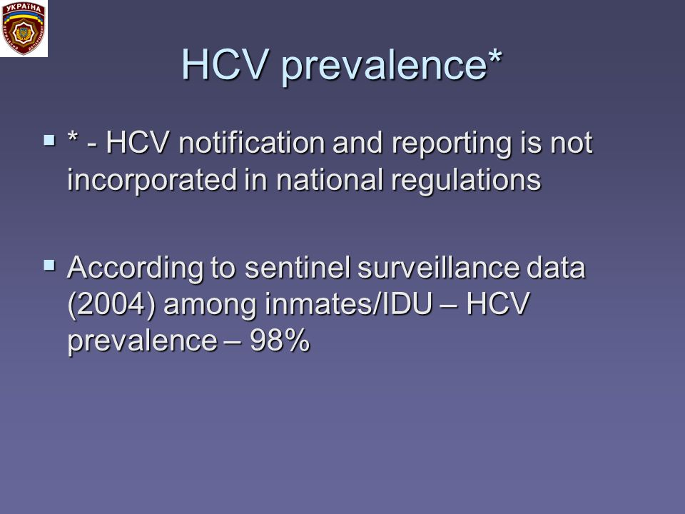 HCV prevalence* * - HCV notification and reporting is not incorporated in national regulations * - HCV notification and reporting is not incorporated in national regulations According to sentinel surveillance data (2004) among inmates/IDU – HCV prevalence – 98% According to sentinel surveillance data (2004) among inmates/IDU – HCV prevalence – 98%