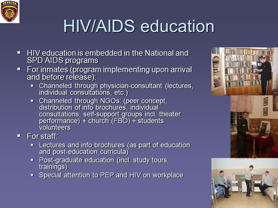 HIV/AIDS education HIV education is embedded in the National and SPD AIDS programs HIV education is embedded in the National and SPD AIDS programs For inmates (program implementing upon arrival and before release): For inmates (program implementing upon arrival and before release): Channeled through physician-consultant (lectures, individual consultations, etc.) Channeled through physician-consultant (lectures, individual consultations, etc.) Channeled through NGOs: (peer concept, distribution of info brochures, individual consultations, self-support groups incl.