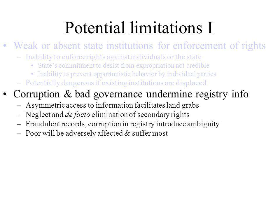 Potential limitations I Weak or absent state institutions for enforcement of rights –Inability to enforce rights against individuals or the state States commitment to desist from expropriation not credible Inability to prevent opportunistic behavior by individual parties –Potentially dangerous if existing institutions are displaced Corruption & bad governance undermine registry info –Asymmetric access to information facilitates land grabs –Neglect and de facto elimination of secondary rights –Fraudulent records, corruption in registry introduce ambiguity –Poor will be adversely affected & suffer most Relative land abundance –Neglect of the truly scarce factor makes registration irrelevant at best –Limited (or negative) impact on investment –Increased rather than reduced transaction cost through a parallel system –Registration of group rights can avoid this if Membership & management structure clearly defined and transparent Options for transition (e.g.