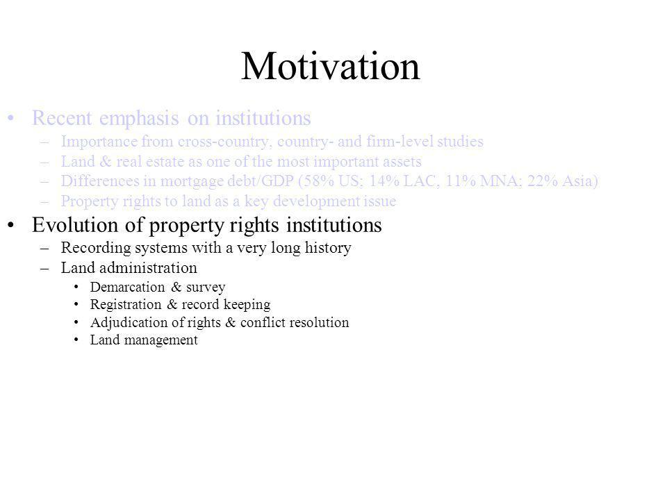 Motivation Recent emphasis on institutions –Importance from cross-country, country- and firm-level studies –Land & real estate as one of the most important assets –Differences in mortgage debt/GDP (58% US; 14% LAC, 11% MNA; 22% Asia) –Property rights to land as a key development issue Evolution of property rights institutions –Recording systems with a very long history –Land administration Demarcation & survey Registration & record keeping Adjudication of rights & conflict resolution Land management Objective of paper –Identification of channels for impact under ideal circumstances –Limitations in real world settings –Review of evidence on impacts of land registration systems –Implications for research & policy