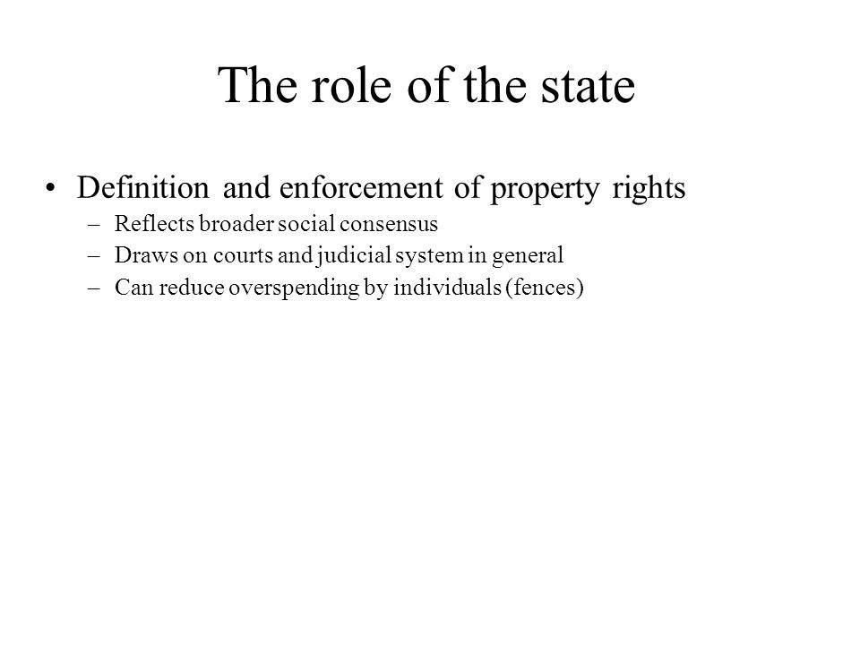 The role of the state Definition and enforcement of property rights –Reflects broader social consensus –Draws on courts and judicial system in general –Can reduce overspending by individuals (fences) Provision of information on land ownership –Ensure validity of info and avoid duplication of effort –Avoid costly searches by interested parties –Reduce scope for informational asymmetries that increase transaction cost