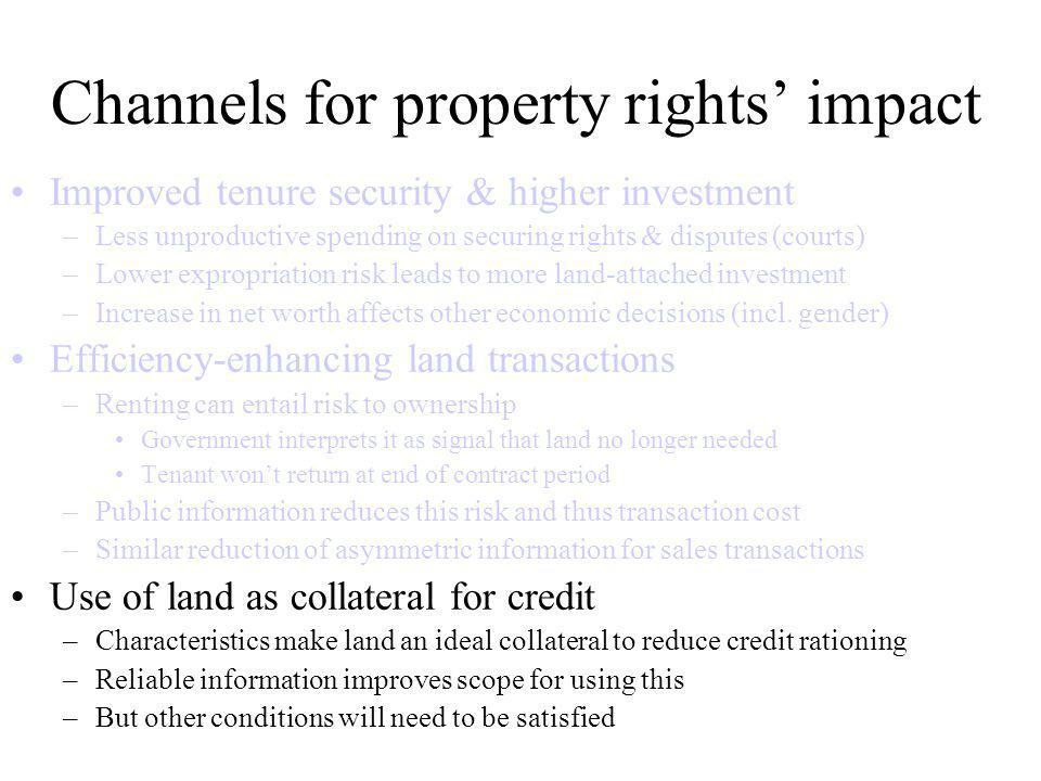 Channels for property rights impact Improved tenure security & higher investment –Less unproductive spending on securing rights & disputes (courts) –Lower expropriation risk leads to more land-attached investment –Increase in net worth affects other economic decisions (incl.