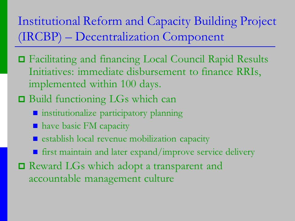 Institutional Reform and Capacity Building Project (IRCBP) – Decentralization Component Facilitating and financing Local Council Rapid Results Initiatives: immediate disbursement to finance RRIs, implemented within 100 days.