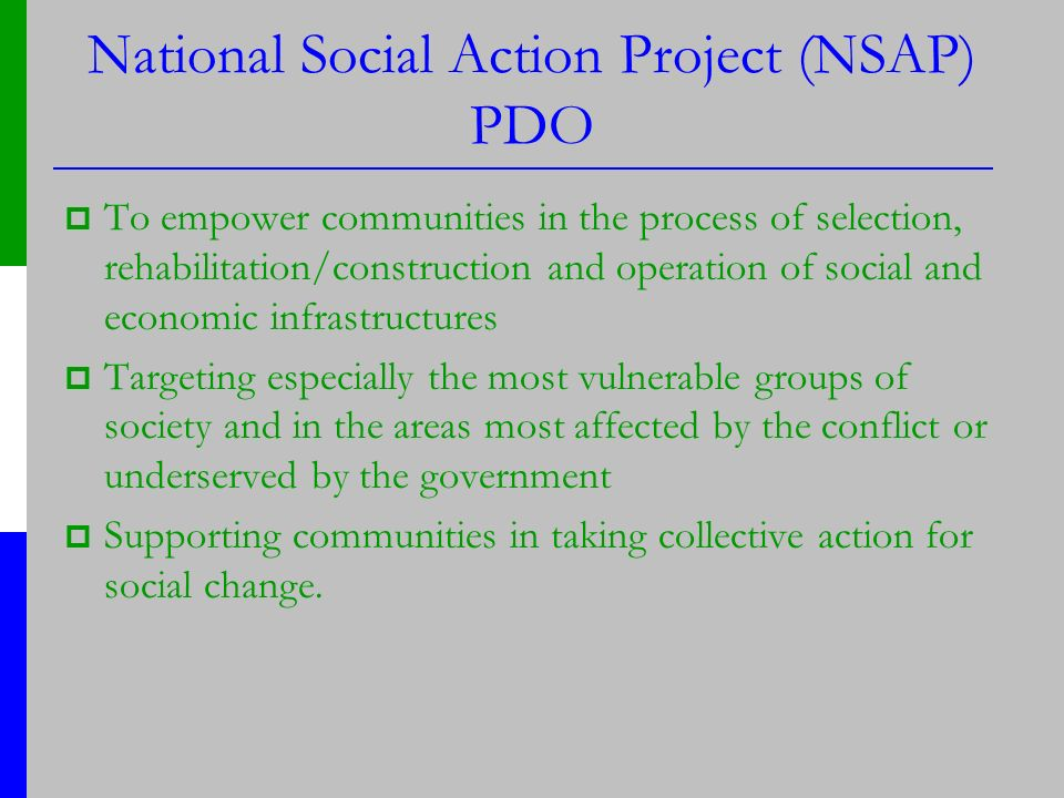 National Social Action Project (NSAP) PDO To empower communities in the process of selection, rehabilitation/construction and operation of social and economic infrastructures Targeting especially the most vulnerable groups of society and in the areas most affected by the conflict or underserved by the government Supporting communities in taking collective action for social change.