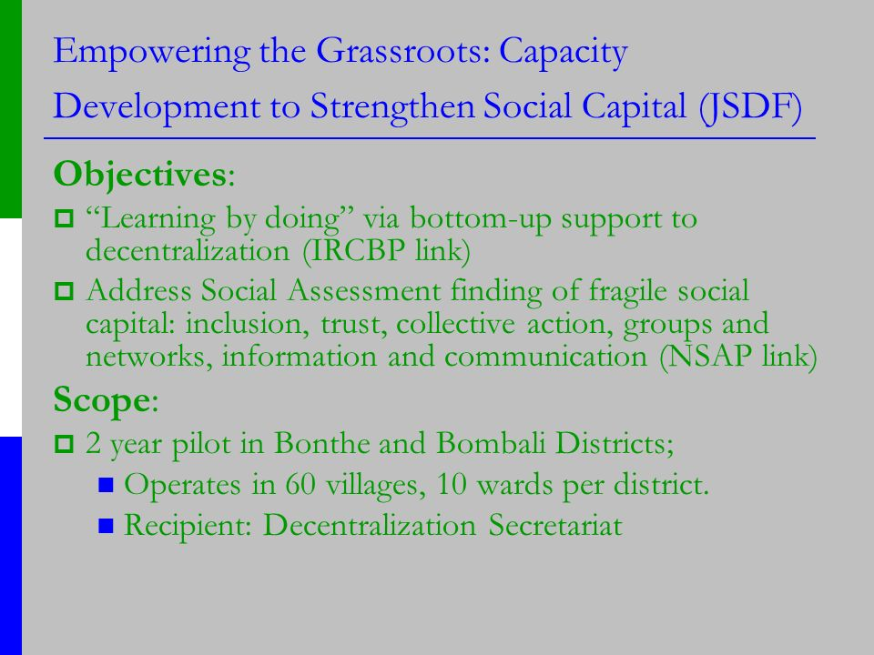 Empowering the Grassroots: Capacity Development to Strengthen Social Capital (JSDF) Objectives: Learning by doing via bottom-up support to decentralization (IRCBP link) Address Social Assessment finding of fragile social capital: inclusion, trust, collective action, groups and networks, information and communication (NSAP link) Scope: 2 year pilot in Bonthe and Bombali Districts; Operates in 60 villages, 10 wards per district.