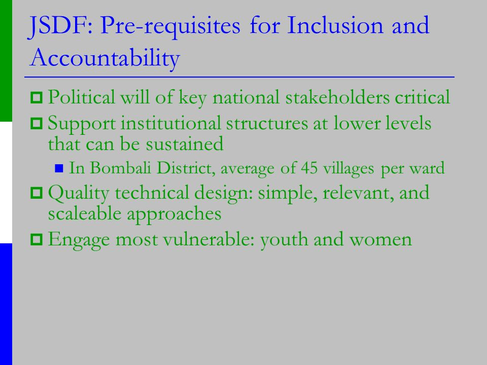 JSDF: Pre-requisites for Inclusion and Accountability Political will of key national stakeholders critical Support institutional structures at lower levels that can be sustained In Bombali District, average of 45 villages per ward Quality technical design: simple, relevant, and scaleable approaches Engage most vulnerable: youth and women