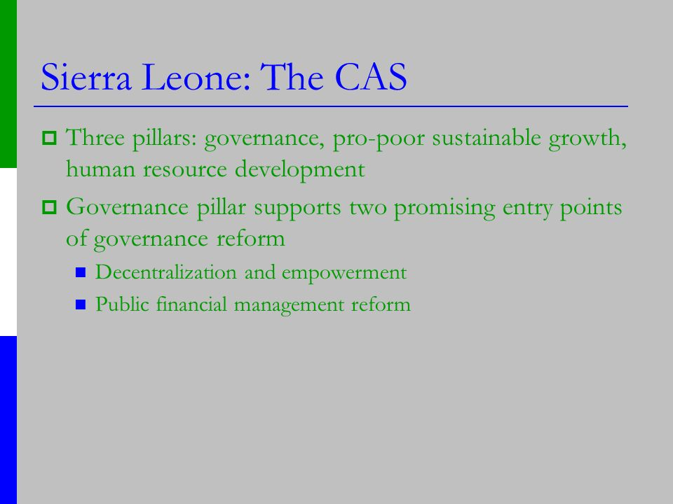 Sierra Leone: The CAS Three pillars: governance, pro-poor sustainable growth, human resource development Governance pillar supports two promising entry points of governance reform Decentralization and empowerment Public financial management reform