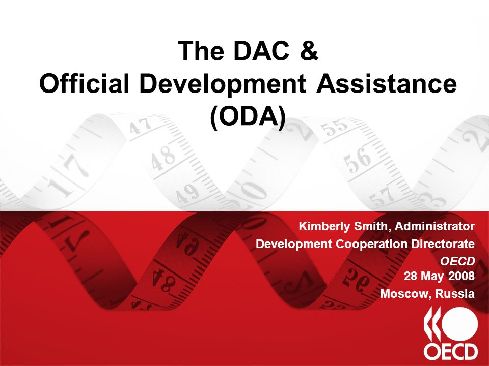 The DAC & Official Development Assistance (ODA) Kimberly Smith, Administrator Development Cooperation Directorate OECD 28 May 2008 Moscow, Russia