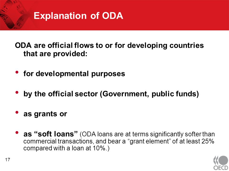 Explanation of ODA ODA are official flows to or for developing countries that are provided: for developmental purposes by the official sector (Government, public funds) as grants or as soft loans (ODA loans are at terms significantly softer than commercial transactions, and bear a grant element of at least 25% compared with a loan at 10%.) 17