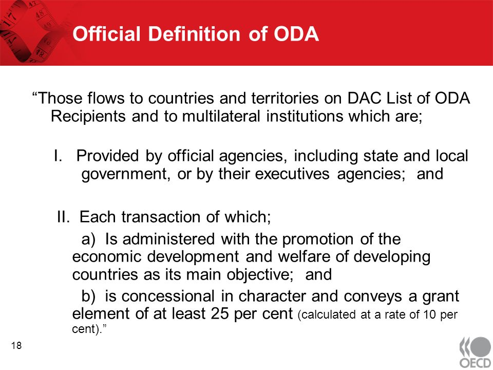 Official Definition of ODA Those flows to countries and territories on DAC List of ODA Recipients and to multilateral institutions which are; I.